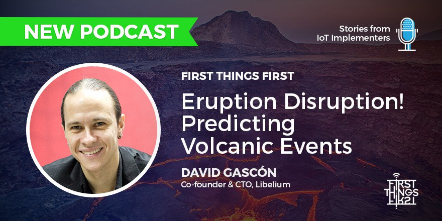 First Things First – Stories from IoT Implementers: Eruption Disruption! Predicting Volcanic Events with David Gascón, CTO Libelium